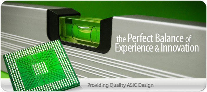 the Perfect Balance of Experience & Ideas - Providing Quality ASIC Design For Over 15 Years.